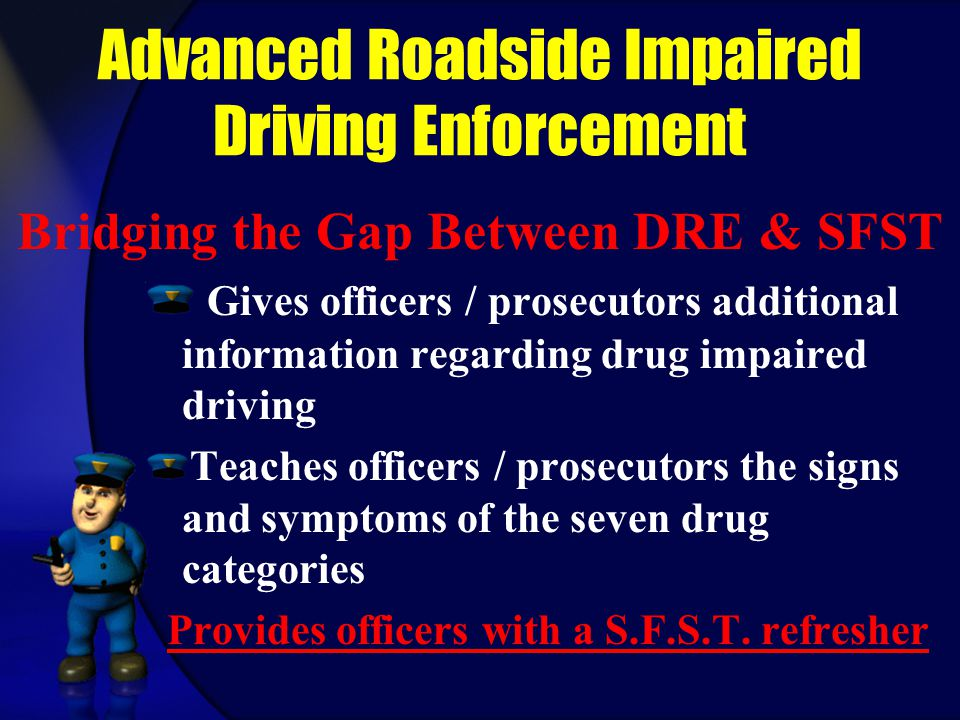 Advanced Roadside Impaired Driving Enforcement Gives officers / prosecutors additional information regarding drug impaired driving Teaches officers /