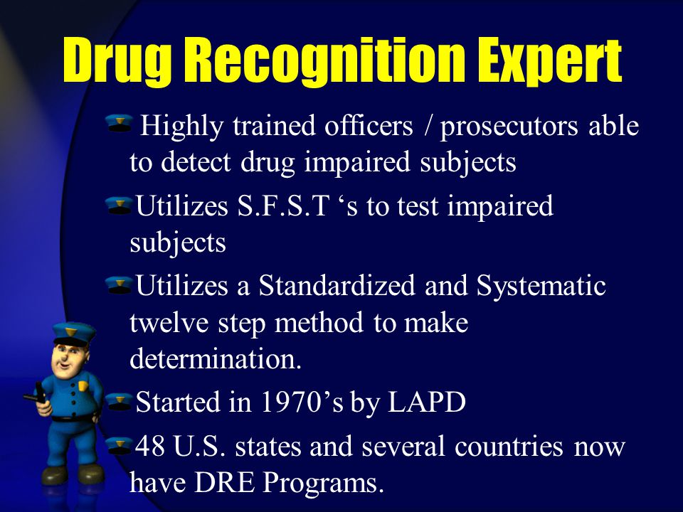 Drug Recognition Expert Highly trained officers / prosecutors able to detect drug impaired subjects Utilizes S.F.S.T 's to test impaired subjects Utilizes a Standardized and Systematic twelve step method to make determination.