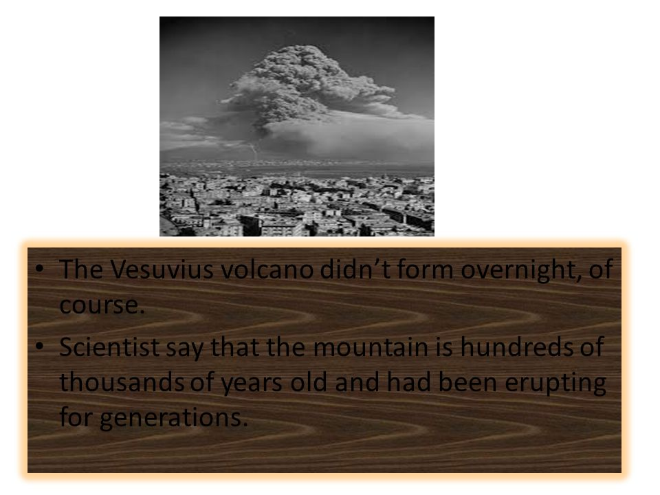 The Vesuvius volcano didn't form overnight, of course.