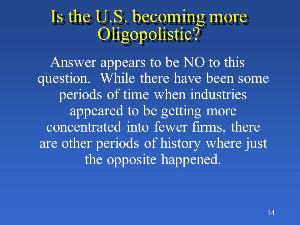 13 How Oligopolistic is the U.S. Economy? Oligopoly is very much of a fact of life in the U.S. © ©1999 South-Western College Publishing