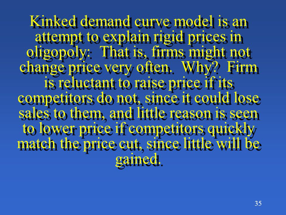 34 Graph explanation: Let P 1 and Q 1 be the existing price and quantity for this oligopoly firm: due to the assumptions of this model, the demand curve has a kink in it at this price and output.