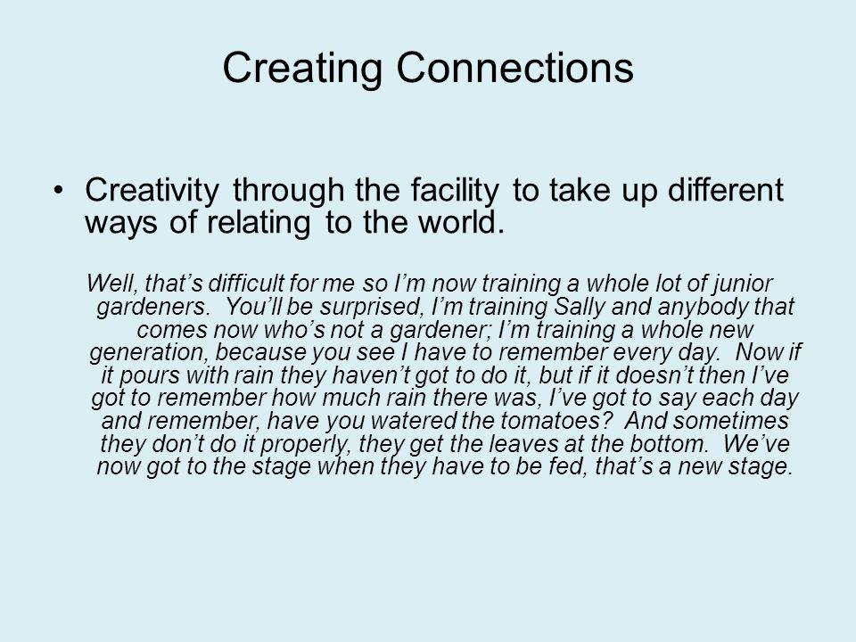 Creating Connections Creativity through the facility to take up different ways of relating to the world.