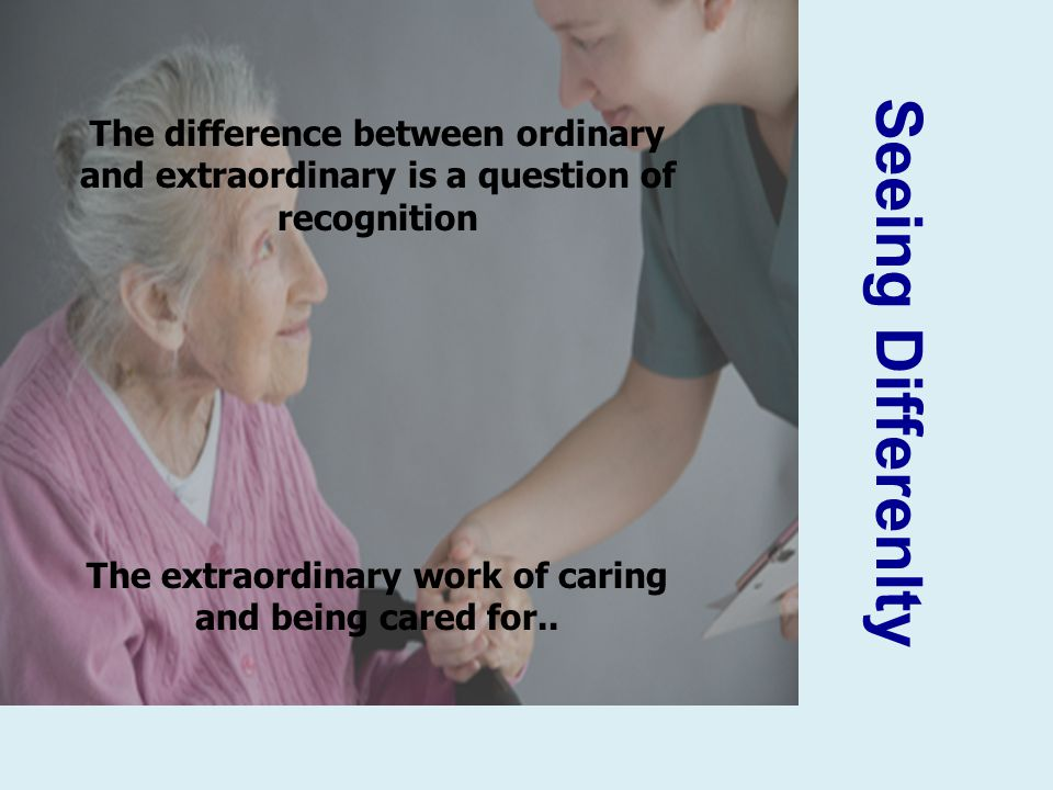 Seeing Differenlty The difference between ordinary and extraordinary is a question of recognition The extraordinary work of caring and being cared for