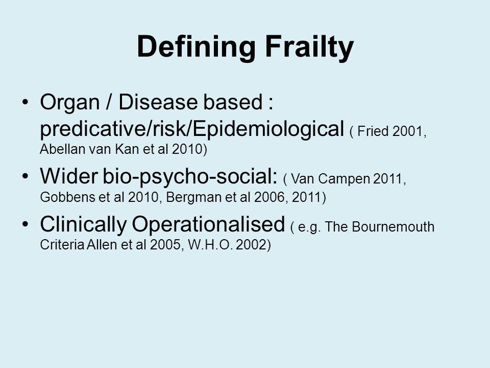 Defining Frailty Organ / Disease based : predicative/risk/Epidemiological ( Fried 2001, Abellan van Kan et al 2010) Wider bio-psycho-social: ( Van Campen 2011, Gobbens et al 2010, Bergman et al 2006, 2011) Clinically Operationalised ( e.g.