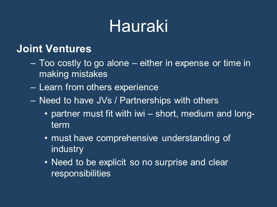 Hauraki Joint Ventures –Too costly to go alone – either in expense or time in making mistakes –Learn from others experience –Need to have JVs / Partnerships with others partner must fit with iwi – short, medium and long- term must have comprehensive understanding of industry Need to be explicit so no surprise and clear responsibilities
