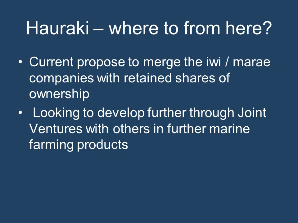 Hauraki – where to from here? Current propose to merge the iwi / marae companies with retained shares of ownership Looking to develop further through