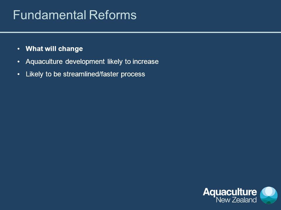 What will change Aquaculture development likely to increase Likely to be streamlined/faster process Fundamental Reforms