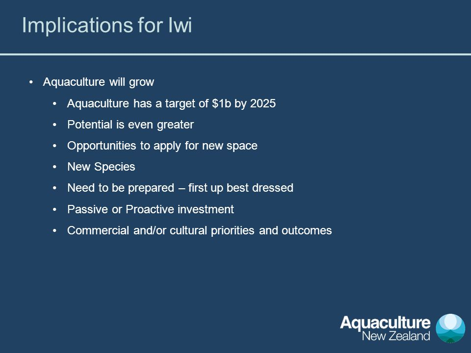 Aquaculture will grow Aquaculture has a target of $1b by 2025 Potential is even greater Opportunities to apply for new space New Species Need to be prepared – first up best dressed Passive or Proactive investment Commercial and/or cultural priorities and outcomes Implications for Iwi