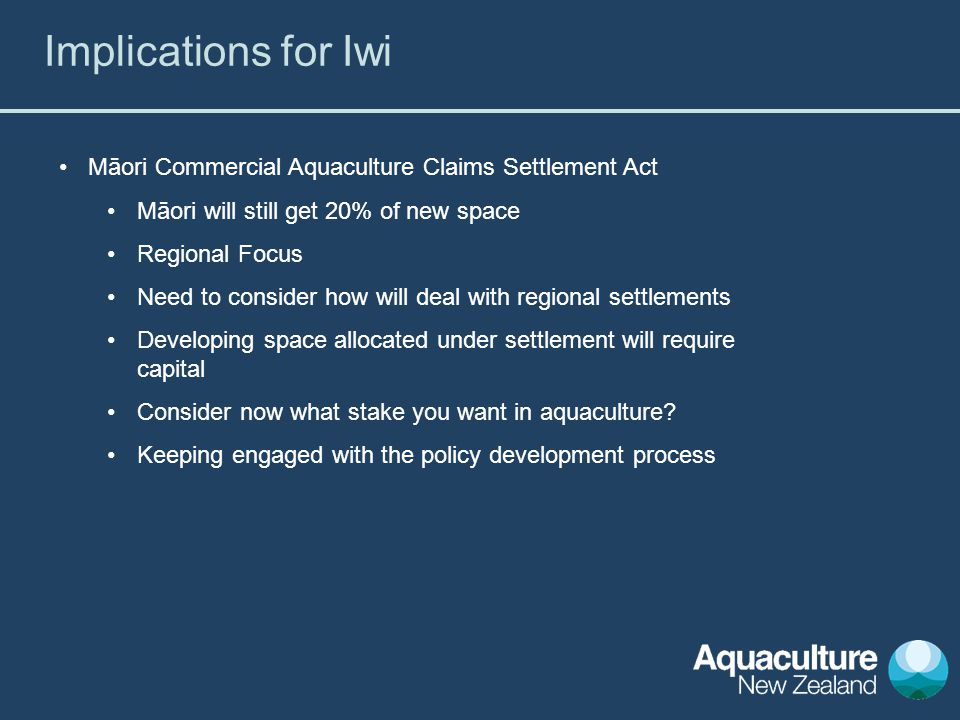 Māori Commercial Aquaculture Claims Settlement Act Māori will still get 20% of new space Regional Focus Need to consider how will deal with regional settlements Developing space allocated under settlement will require capital Consider now what stake you want in aquaculture.