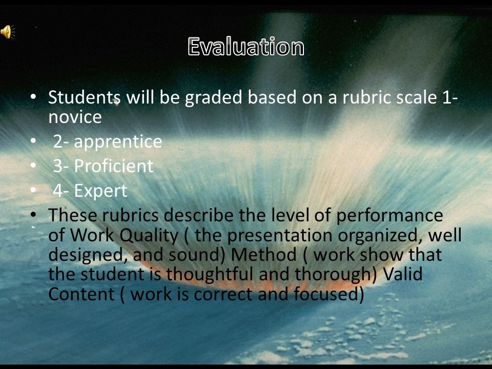 Students will be graded based on a rubric scale 1- novice 2- apprentice 3- Proficient 4- Expert These rubrics describe the level of performance of Work Quality ( the presentation organized, well designed, and sound) Method ( work show that the student is thoughtful and thorough) Valid Content ( work is correct and focused)