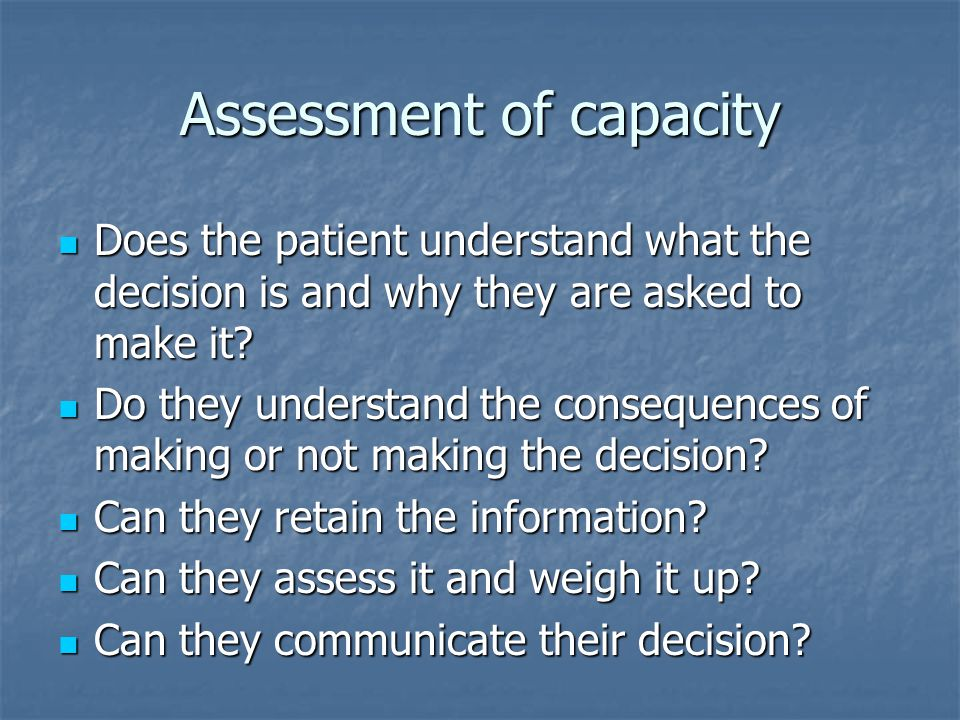 Assessment of capacity Does the patient understand what the decision is and why they are asked to make it? Does the patient understand what the decisi