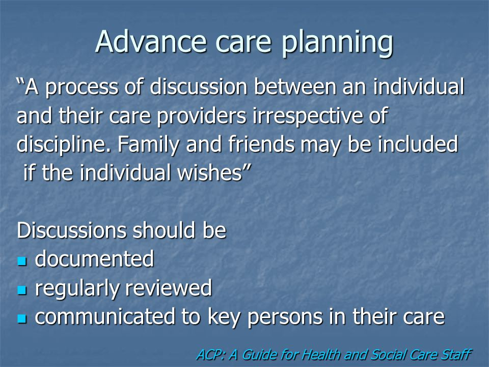 "Advance care planning ""A process of discussion between an individual and their care providers irrespective of discipline. Family and friends may be in"