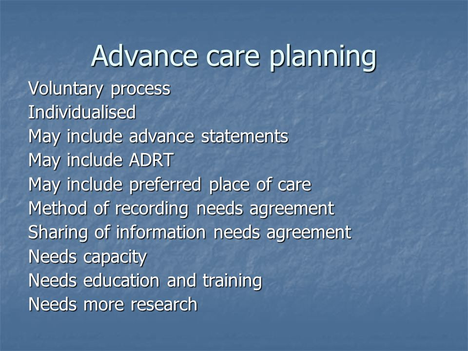 Advance care planning Voluntary process Individualised May include advance statements May include ADRT May include preferred place of care Method of r