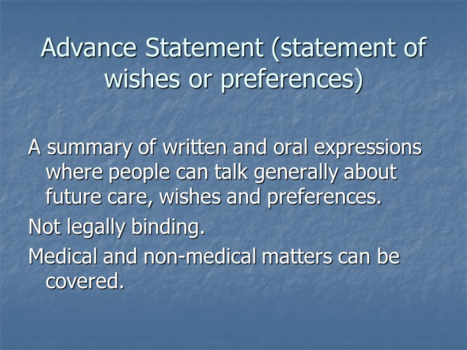 Advance decision (Advance Directive, Living Will, Advance Refusal of Treatment) Only applies to the refusal of specific treatment Adult over 18 years Made at a time of mental capacity Informed decision, uninfluenced Applies to the situation that later arises at a time when capacity is lost Legally binding Needs continuing discussion and review