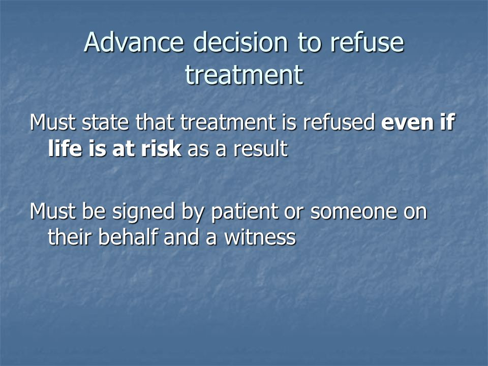 Advance decision to refuse treatment Must state that treatment is refused even if life is at risk as a result Must be signed by patient or someone on