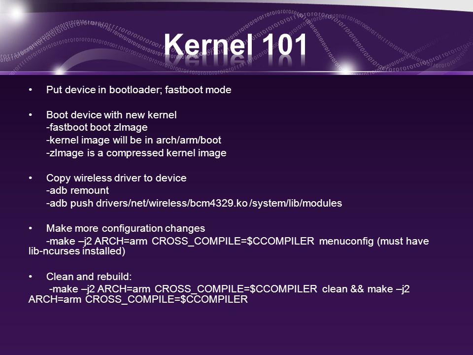Put device in bootloader; fastboot mode Boot device with new kernel -fastboot boot zImage -kernel image will be in arch/arm/boot -zImage is a compressed kernel image Copy wireless driver to device -adb remount -adb push drivers/net/wireless/bcm4329.ko /system/lib/modules Make more configuration changes -make –j2 ARCH=arm CROSS_COMPILE=$CCOMPILER menuconfig (must have lib-ncurses installed) Clean and rebuild: -make –j2 ARCH=arm CROSS_COMPILE=$CCOMPILER clean && make –j2 ARCH=arm CROSS_COMPILE=$CCOMPILER