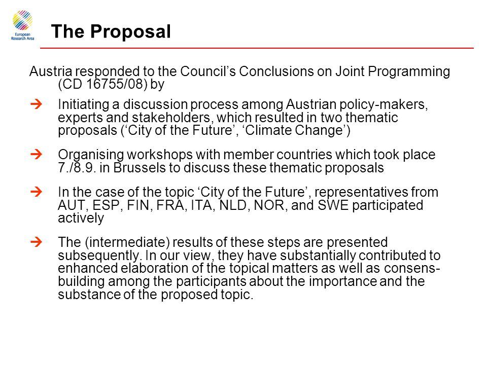 The Proposal Austria responded to the Council's Conclusions on Joint Programming (CD 16755/08) by  Initiating a discussion process among Austrian policy-makers, experts and stakeholders, which resulted in two thematic proposals ('City of the Future', 'Climate Change')  Organising workshops with member countries which took place 7./8.9.