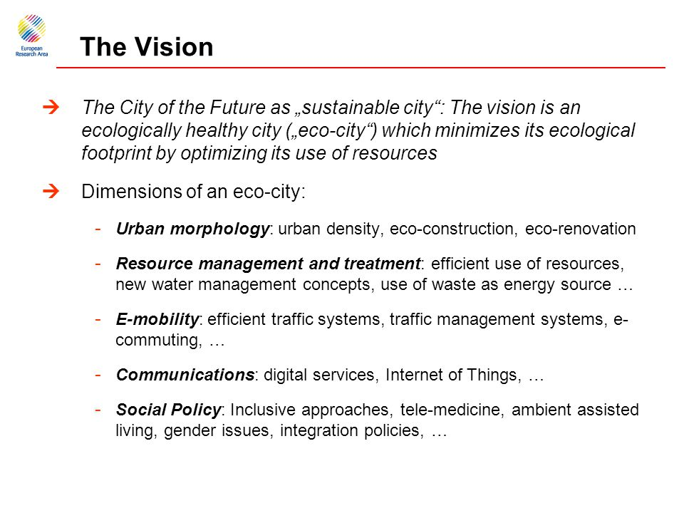 "The Vision  The City of the Future as ""sustainable city : The vision is an ecologically healthy city (""eco-city ) which minimizes its ecological footprint by optimizing its use of resources  Dimensions of an eco-city: - Urban morphology: urban density, eco-construction, eco-renovation - Resource management and treatment: efficient use of resources, new water management concepts, use of waste as energy source … - E-mobility: efficient traffic systems, traffic management systems, e- commuting, … - Communications: digital services, Internet of Things, … - Social Policy: Inclusive approaches, tele-medicine, ambient assisted living, gender issues, integration policies, …"