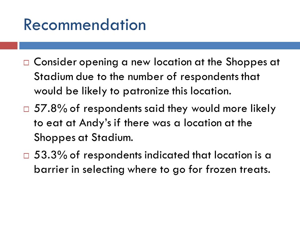 Recommendation  Consider opening a new location at the Shoppes at Stadium due to the number of respondents that would be likely to patronize this location.
