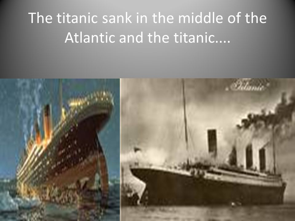 The titanic sank in the middle of the Atlantic and the titanic....