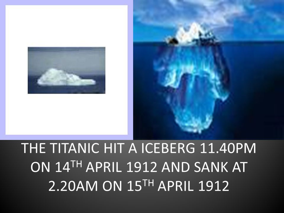 THE TITANIC HIT A ICEBERG 11.40PM ON 14 TH APRIL 1912 AND SANK AT 2.20AM ON 15 TH APRIL 1912