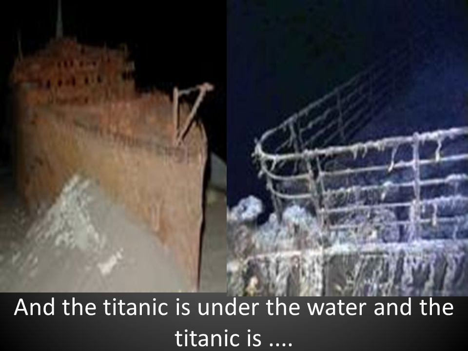 And the titanic is under the water and the titanic is....
