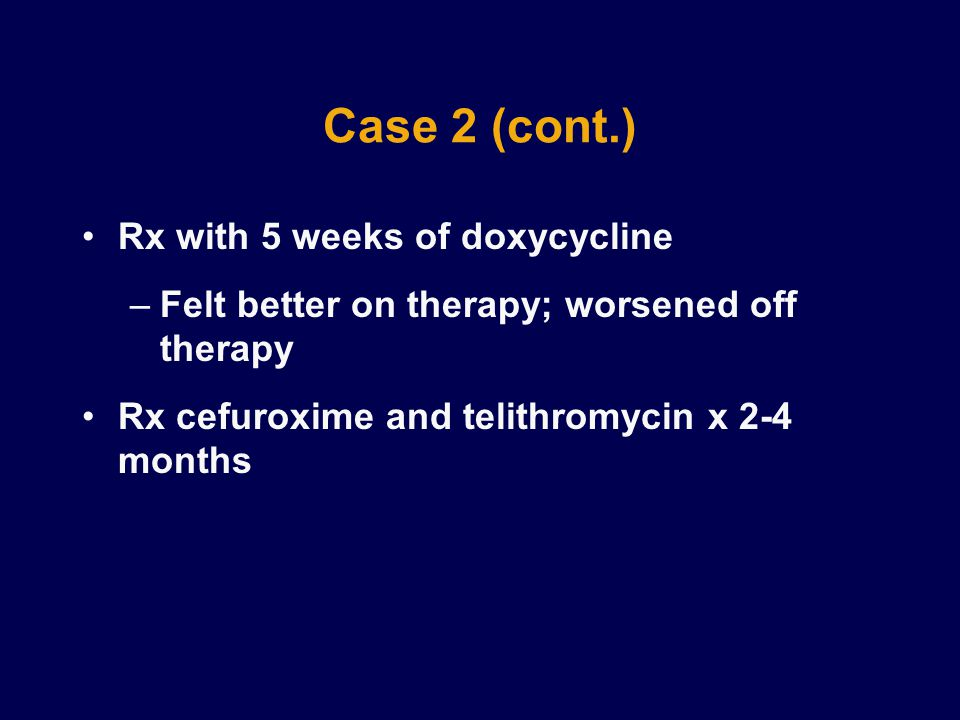 Case 2 (cont.) Rx with 5 weeks of doxycycline –Felt better on therapy; worsened off therapy Rx cefuroxime and telithromycin x 2-4 months