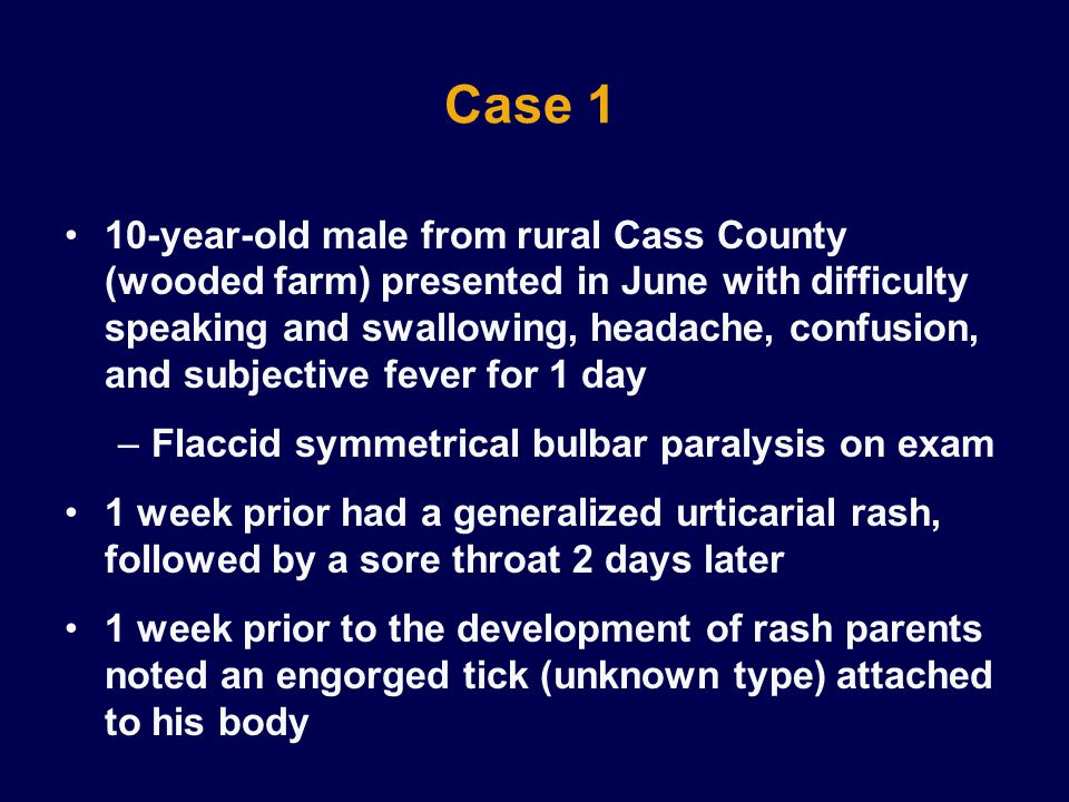 Case 1 10-year-old male from rural Cass County (wooded farm) presented in June with difficulty speaking and swallowing, headache, confusion, and subjective fever for 1 day –Flaccid symmetrical bulbar paralysis on exam 1 week prior had a generalized urticarial rash, followed by a sore throat 2 days later 1 week prior to the development of rash parents noted an engorged tick (unknown type) attached to his body