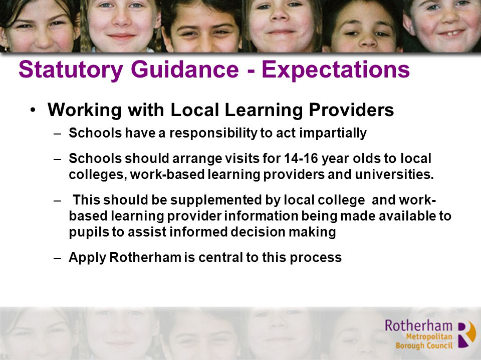 Statutory Guidance - Expectations Working with Local Learning Providers –Schools have a responsibility to act impartially –Schools should arrange visits for 14-16 year olds to local colleges, work-based learning providers and universities.