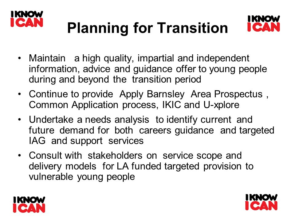 Planning for Transition Maintain a high quality, impartial and independent information, advice and guidance offer to young people during and beyond the transition period Continue to provide Apply Barnsley Area Prospectus, Common Application process, IKIC and U-xplore Undertake a needs analysis to identify current and future demand for both careers guidance and targeted IAG and support services Consult with stakeholders on service scope and delivery models for LA funded targeted provision to vulnerable young people