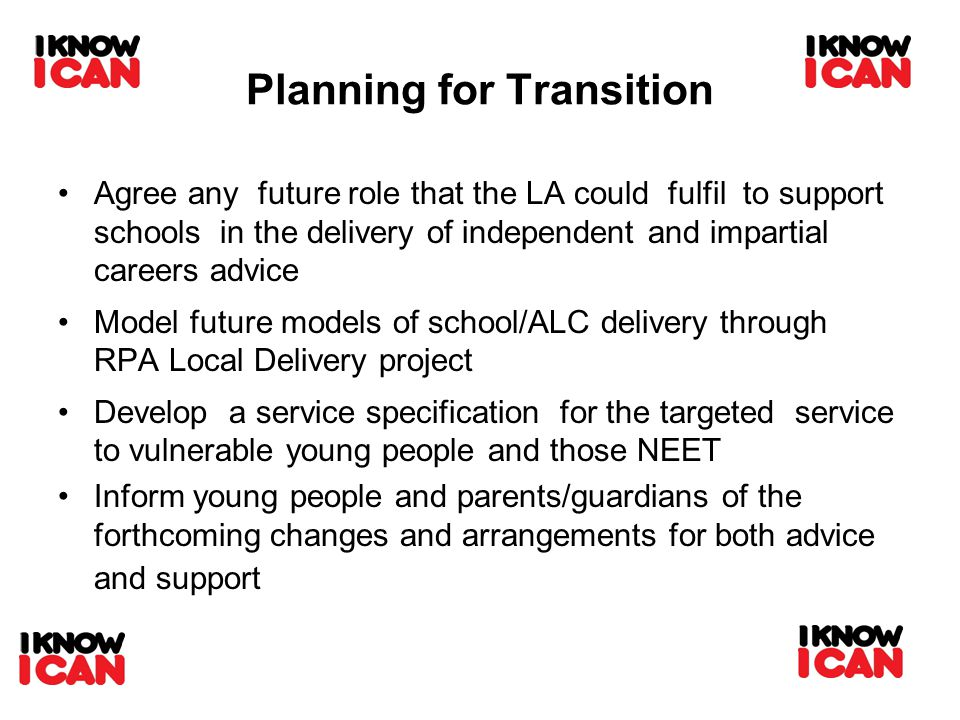 Planning for Transition Agree any future role that the LA could fulfil to support schools in the delivery of independent and impartial careers advice Model future models of school/ALC delivery through RPA Local Delivery project Develop a service specification for the targeted service to vulnerable young people and those NEET Inform young people and parents/guardians of the forthcoming changes and arrangements for both advice and support