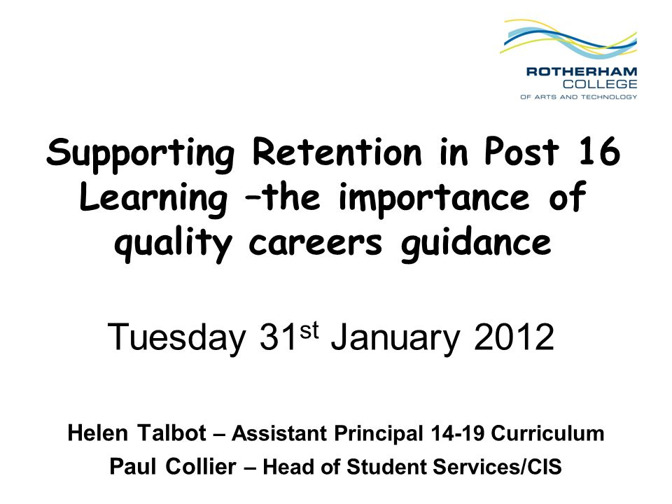 Supporting Retention in Post 16 Learning –the importance of quality careers guidance Helen Talbot – Assistant Principal Curriculum Paul Collier – Head of Student Services/CIS Tuesday 31 st January 2012