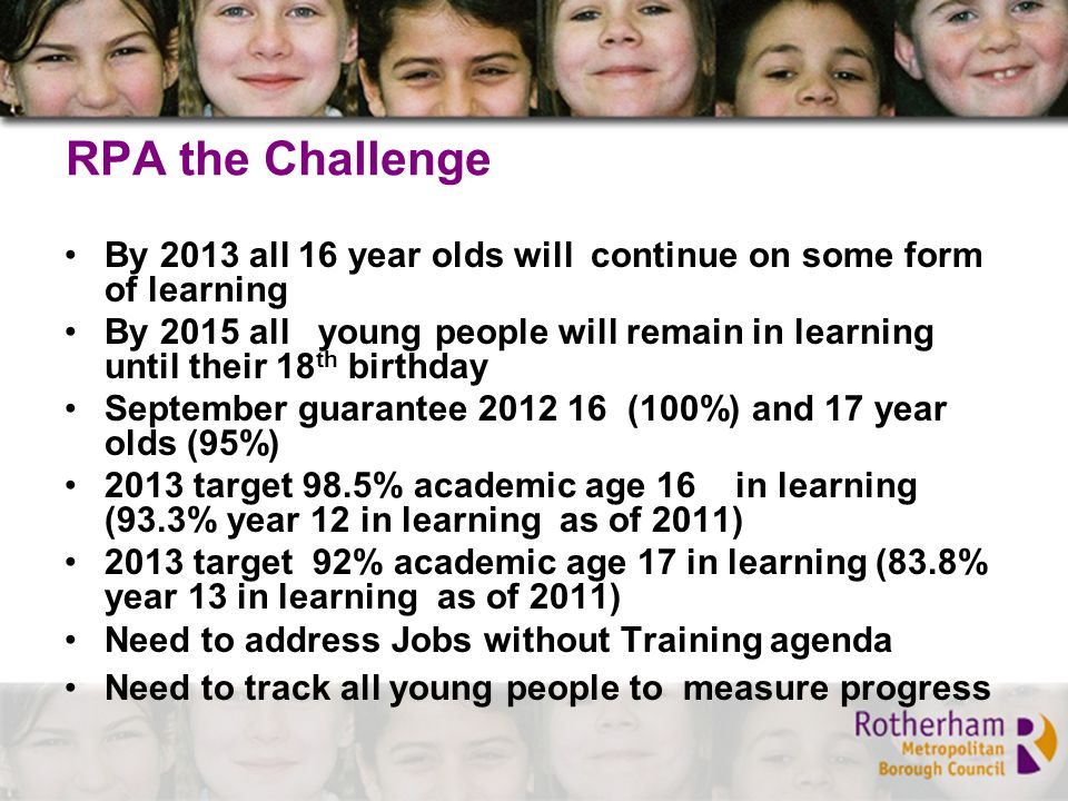 RPA the Challenge By 2013 all 16 year olds will continue on some form of learning By 2015 all young people will remain in learning until their 18 th birthday September guarantee 2012 16 (100%) and 17 year olds (95%) 2013 target 98.5% academic age 16 in learning (93.3% year 12 in learning as of 2011) 2013 target 92% academic age 17 in learning (83.8% year 13 in learning as of 2011) Need to address Jobs without Training agenda Need to track all young people to measure progress