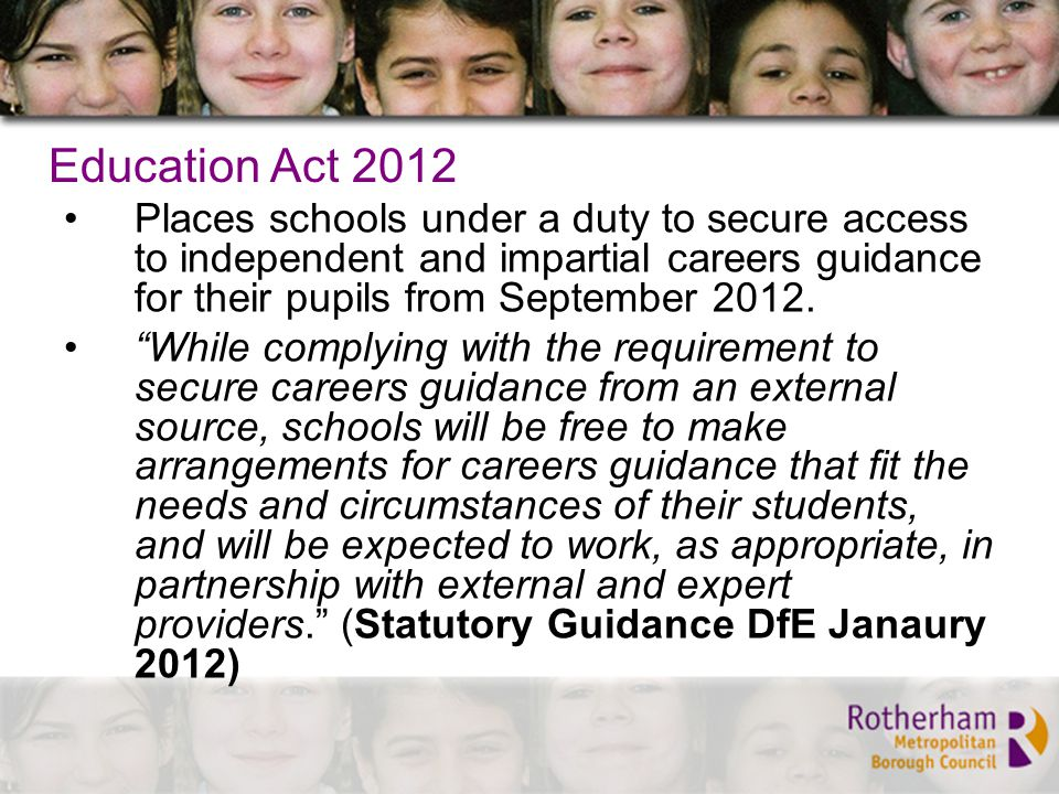 Education Act 2012 Places schools under a duty to secure access to independent and impartial careers guidance for their pupils from September 2012.