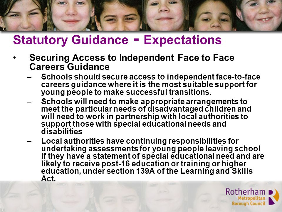 Statutory Guidance - Expectations Securing Access to Independent Face to Face Careers Guidance –Schools should secure access to independent face-to-face careers guidance where it is the most suitable support for young people to make successful transitions.