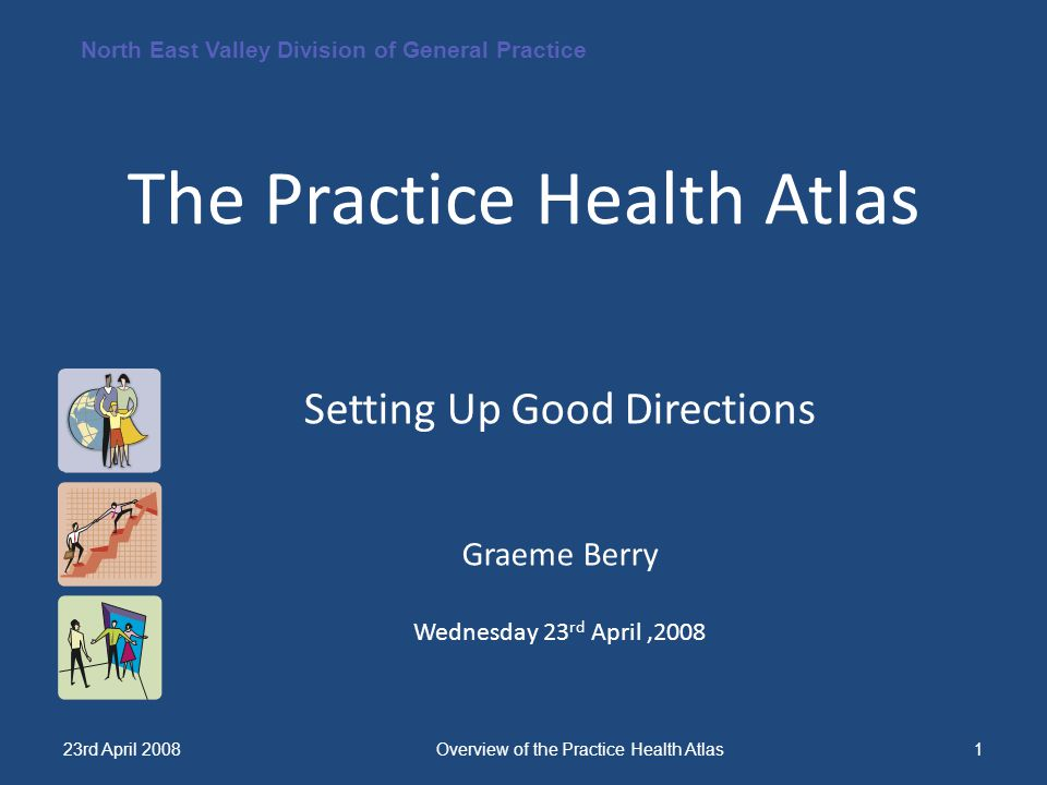 North East Valley Division of General Practice 23rd April 2008Overview of the Practice Health Atlas1 The Practice Health Atlas Setting Up Good Directi