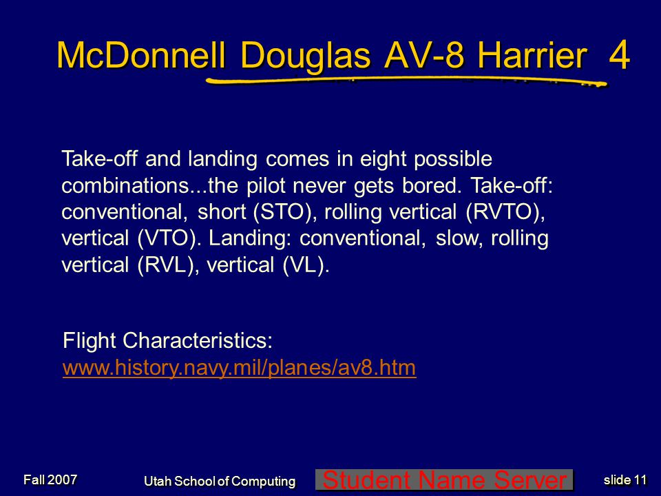 Student Name Server Utah School of Computing slide 10 Fall 2007 McDonnell Douglas AV-8 Harrier If the aircraft gets turned out of wind, that is, if it is not pointing into the wind, it begins to roll over and fall out from under you.