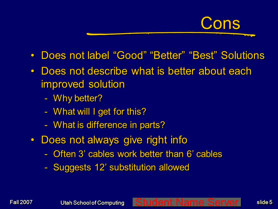 Student Name Server Utah School of Computing slide 4 Fall 2007 Pros Integrated -Parts ordering online -Parts availability at various area stores -Distance to stores -Maps for ease of finding Makes simple task of it.