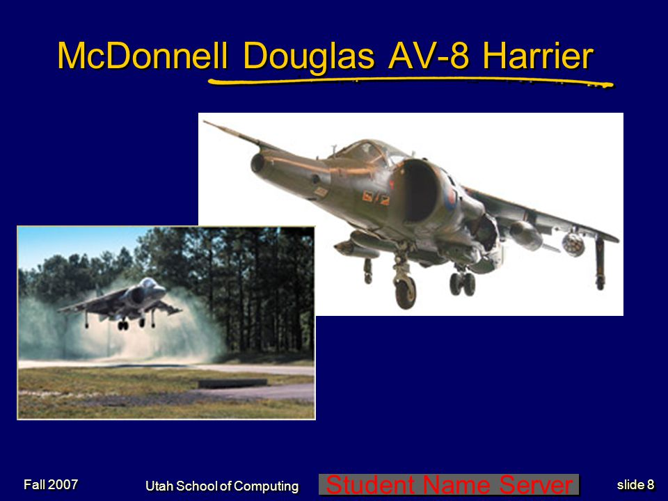 Student Name Server Utah School of Computing slide 7 Fall 2007 http://www.technologystudent.com/culture1/harr1.htmwww.technologystudent.com/culture1/harr1.htm Harrier Jump Jet Demo:
