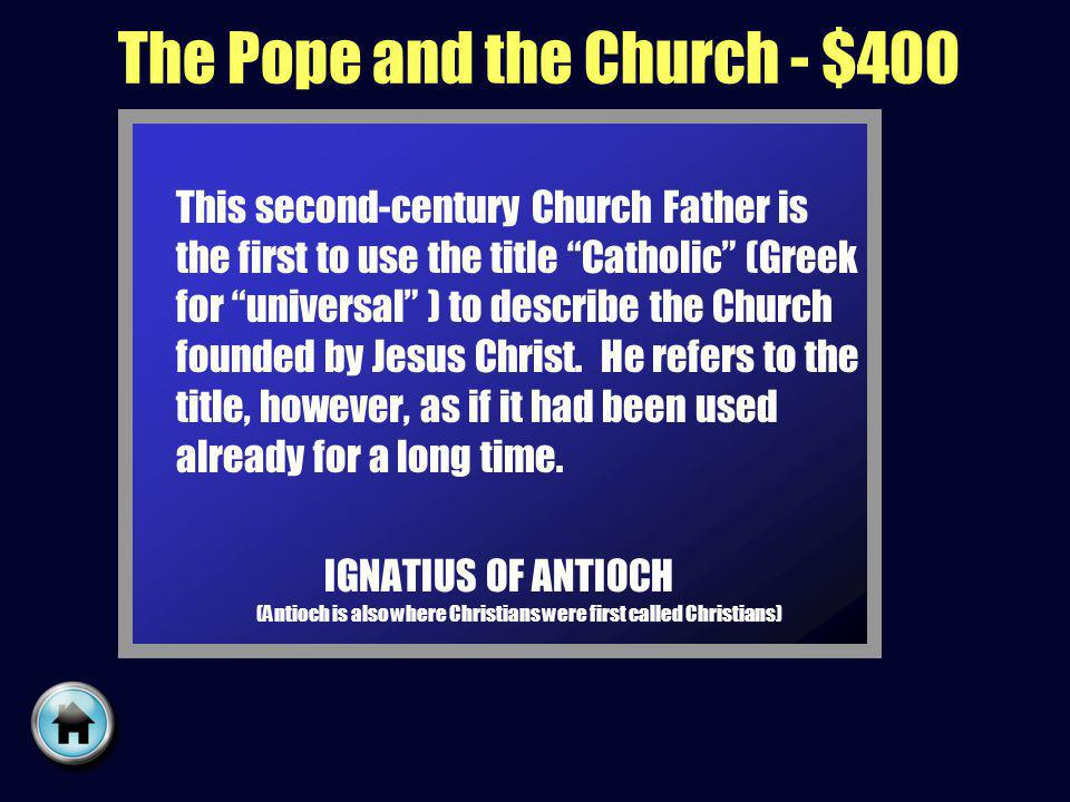 The Pope and the Church - $400 This second-century Church Father is the first to use the title Catholic (Greek for universal ) to describe the Church founded by Jesus Christ.