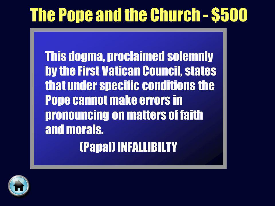 The Pope and the Church - $500 This dogma, proclaimed solemnly by the First Vatican Council, states that under specific conditions the Pope cannot make errors in pronouncing on matters of faith and morals.