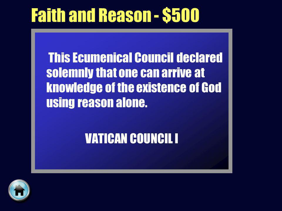 Faith and Reason - $500 This Ecumenical Council declared solemnly that one can arrive at knowledge of the existence of God using reason alone.