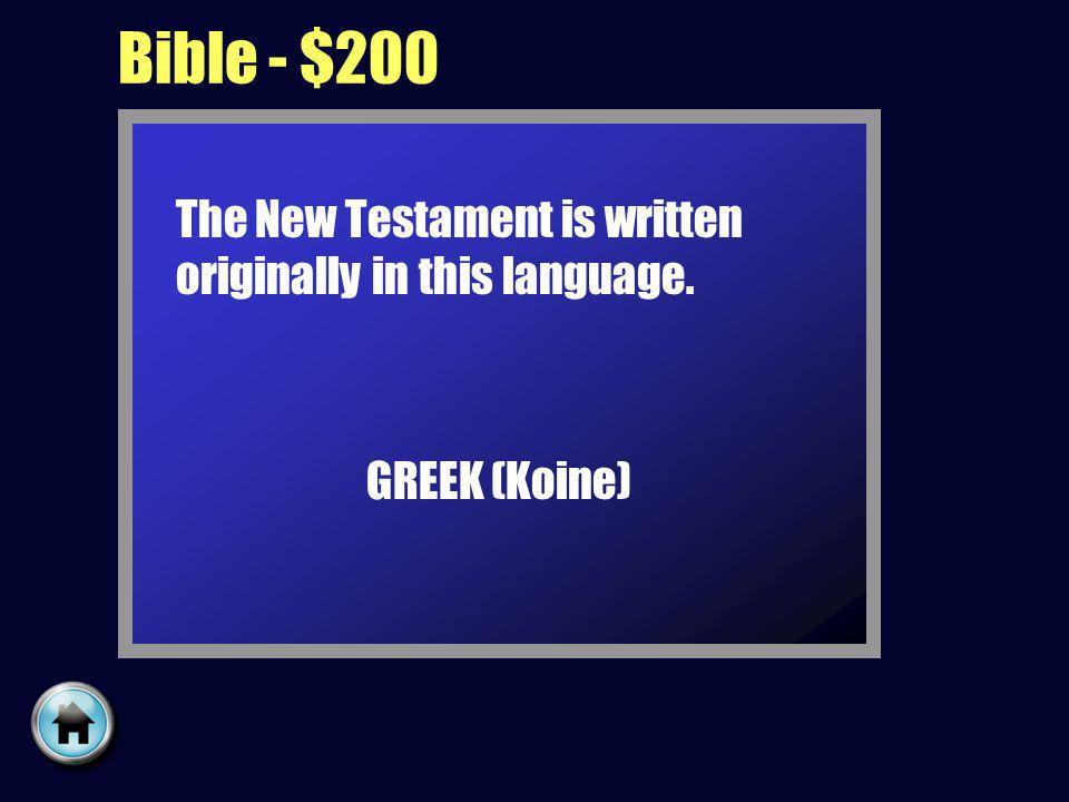 Bible - $200 The New Testament is written originally in this language. GREEK (Koine)