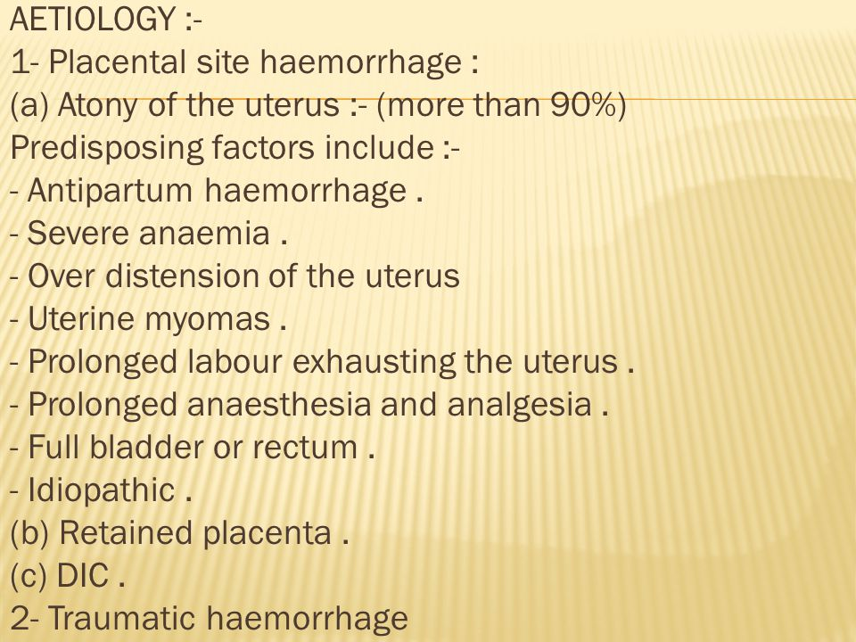 AETIOLOGY :- 1- Placental site haemorrhage : (a) Atony of the uterus :- (more than 90%) Predisposing factors include :- - Antipartum haemorrhage.