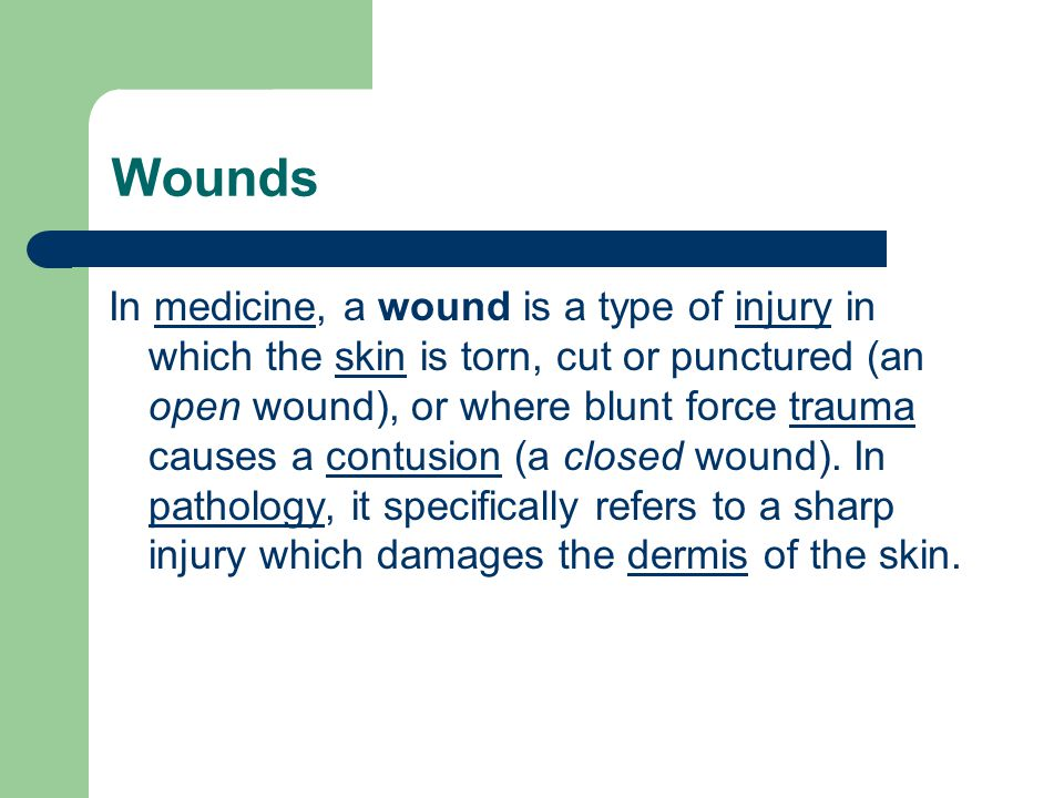 In medicine, a wound is a type of injury in which the skin is torn, cut or punctured (an open wound), or where blunt force trauma causes a contusion (