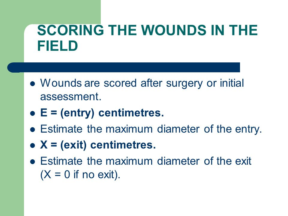SCORING THE WOUNDS IN THE FIELD Wounds are scored after surgery or initial assessment. E = (entry) centimetres. Estimate the maximum diameter of the e