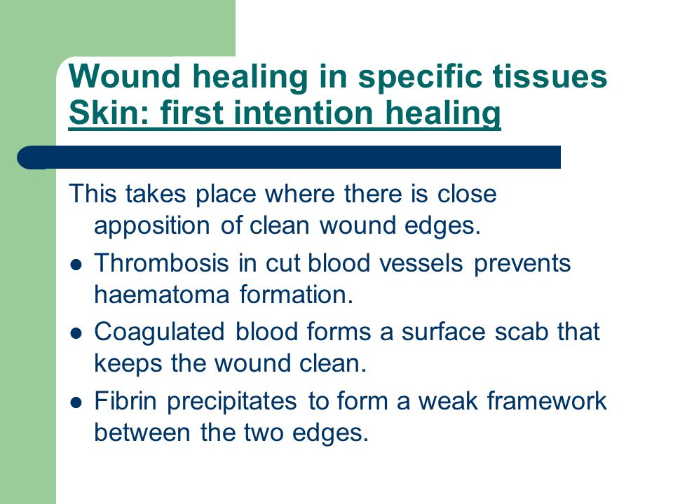 Wound healing in specific tissues Skin: first intention healing This takes place where there is close apposition of clean wound edges. Thrombosis in c