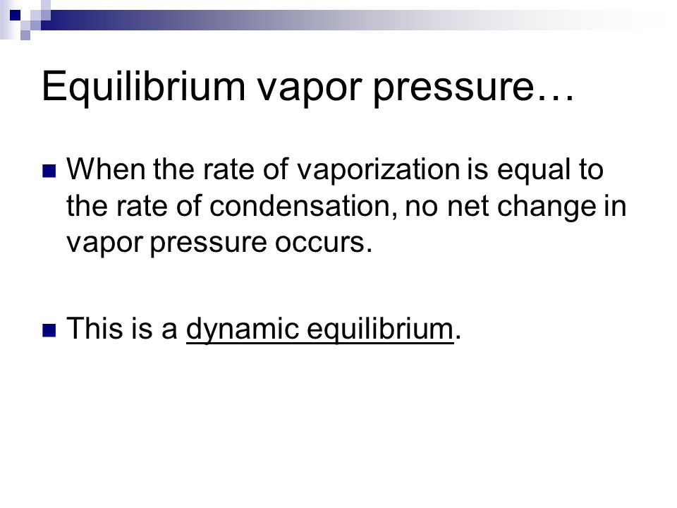 Equilibrium vapor pressure… When the rate of vaporization is equal to the rate of condensation, no net change in vapor pressure occurs. This is a dyna