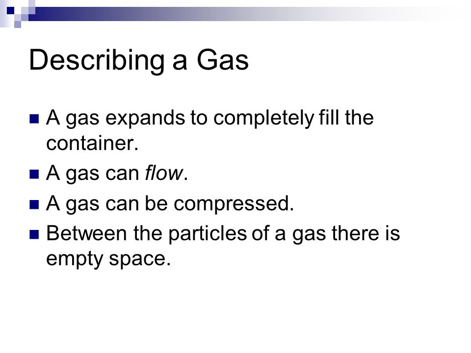 Describing a Gas A gas expands to completely fill the container. A gas can flow. A gas can be compressed. Between the particles of a gas there is empt
