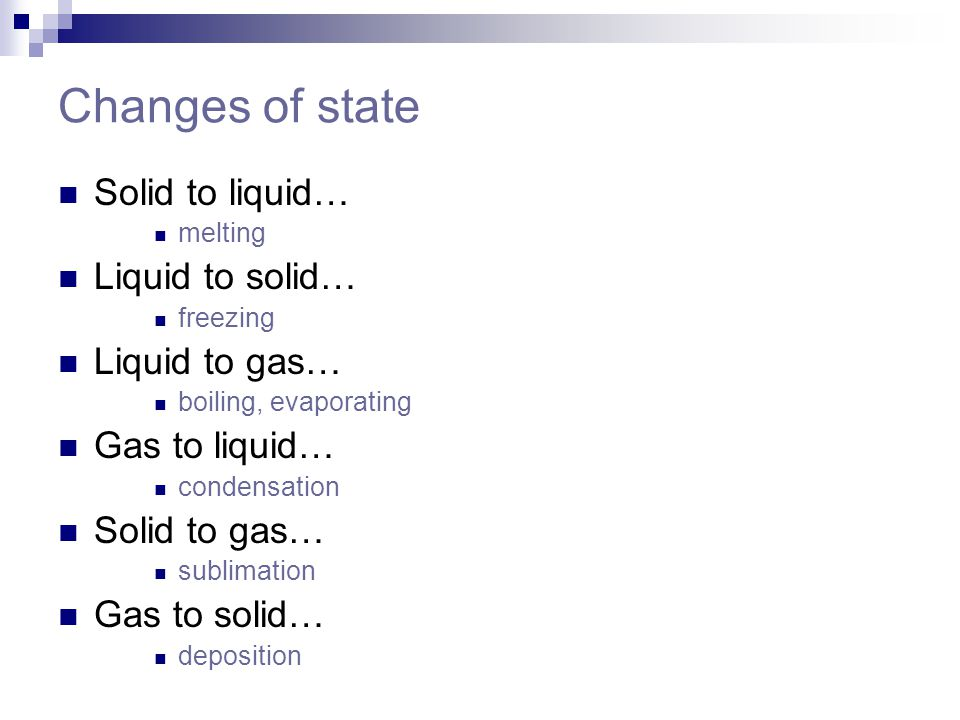 Changes of state Solid to liquid… melting Liquid to solid… freezing Liquid to gas… boiling, evaporating Gas to liquid… condensation Solid to gas… subl